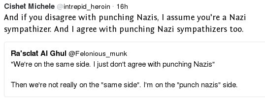 And if you disagree with punching Nazis, I assume you're a Nazi sympathizer. And I agree with punching Nazi sympathizers too. [quoting text saying:] We're on the same side. I just disagree with punching Nazis. ... Then we're not really on the 'same side'. I'm on the 'punch nazis' side.